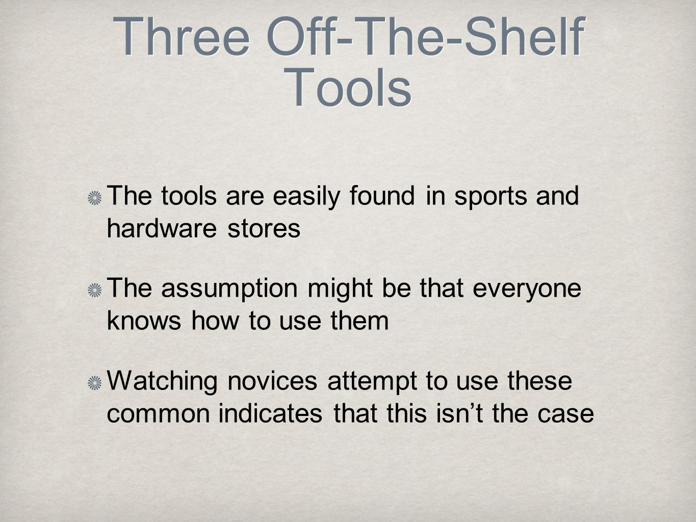 Three Off-The-Shelf Tools The tools are easily found in sports and hardware stores The assumption might be that everyone knows how to use them Watching novices attempt to use these common indicates that this isn't the case