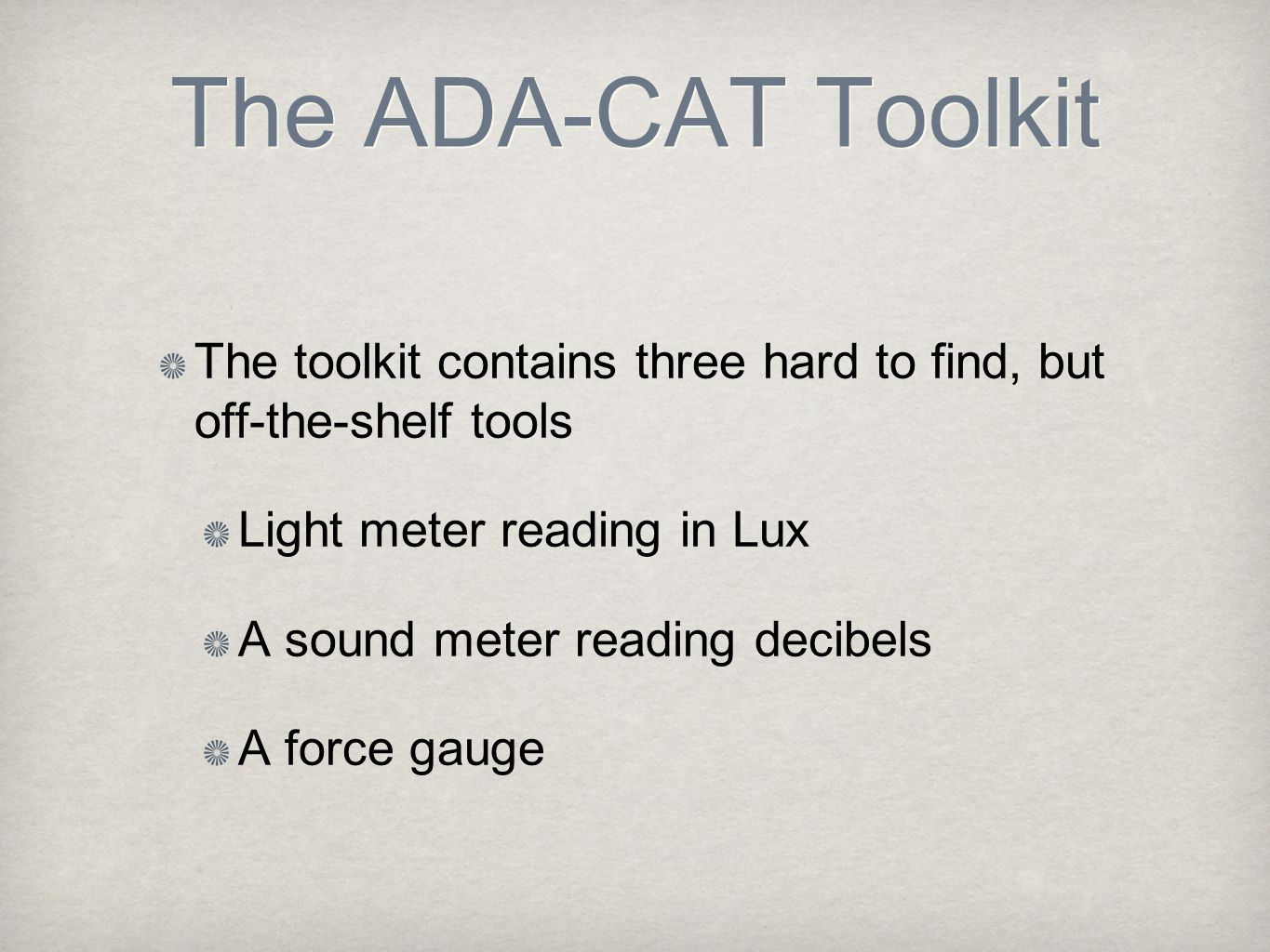 The ADA-CAT Toolkit The toolkit contains three hard to find, but off-the-shelf tools Light meter reading in Lux A sound meter reading decibels A force