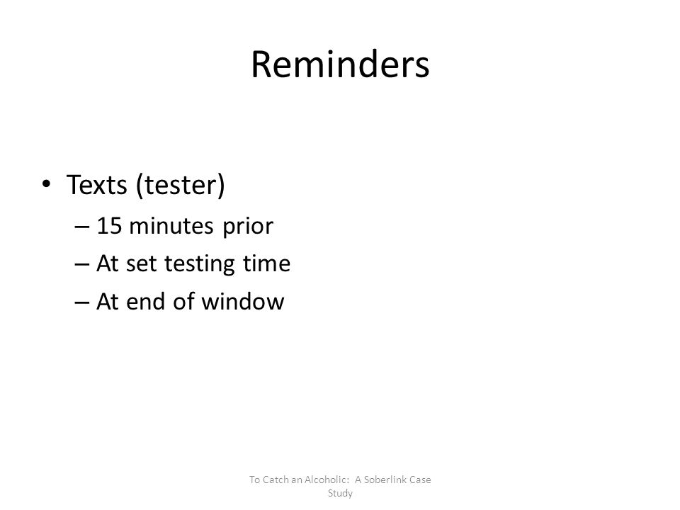Reminders Texts (tester) – 15 minutes prior – At set testing time – At end of window To Catch an Alcoholic: A Soberlink Case Study