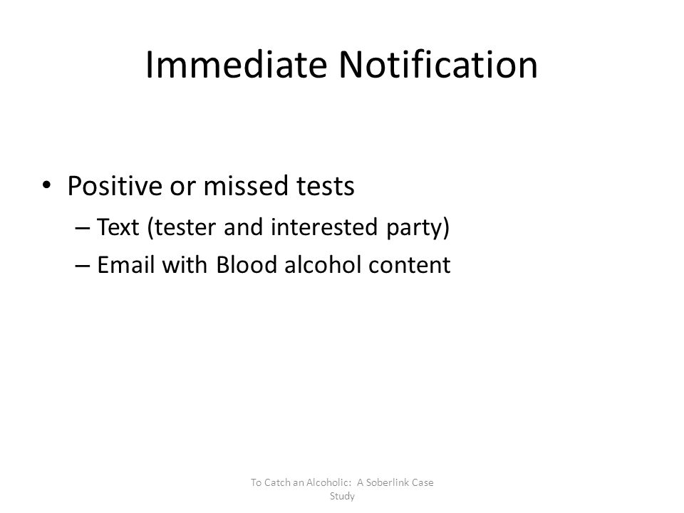 Immediate Notification Positive or missed tests – Text (tester and interested party) – Email with Blood alcohol content To Catch an Alcoholic: A Soberlink Case Study
