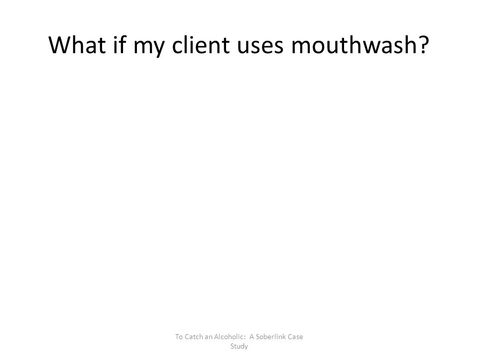What if my client uses mouthwash? To Catch an Alcoholic: A Soberlink Case Study