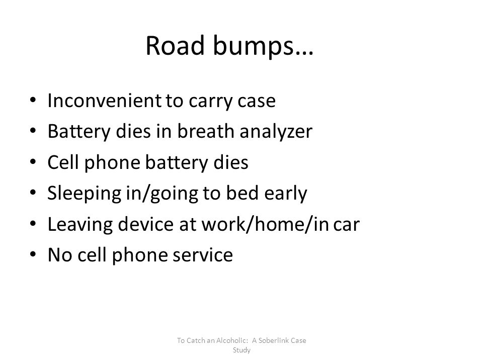 Road bumps… Inconvenient to carry case Battery dies in breath analyzer Cell phone battery dies Sleeping in/going to bed early Leaving device at work/home/in car No cell phone service To Catch an Alcoholic: A Soberlink Case Study