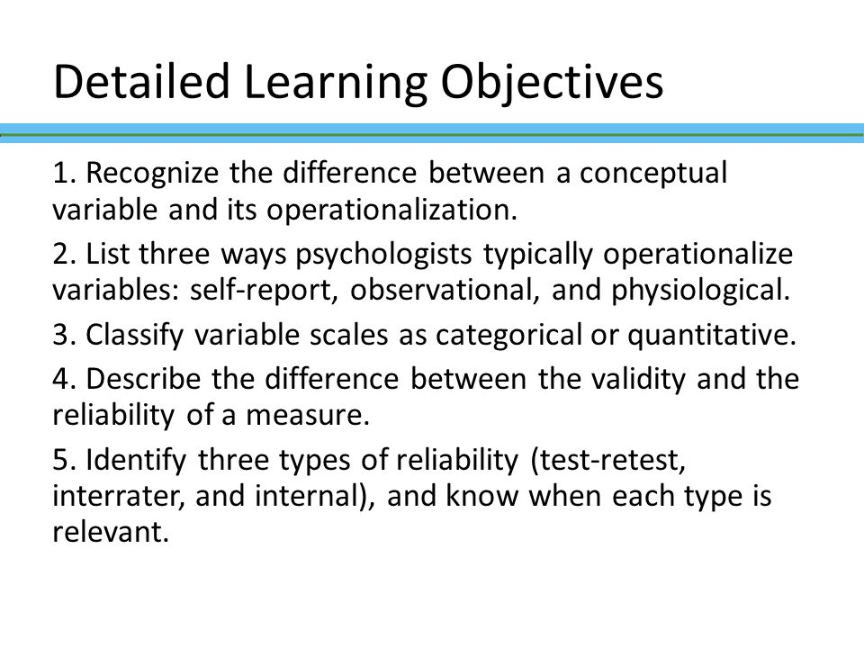 Detailed Learning Objectives 1. Recognize the difference between a conceptual variable and its operationalization. 2. List three ways psychologists ty