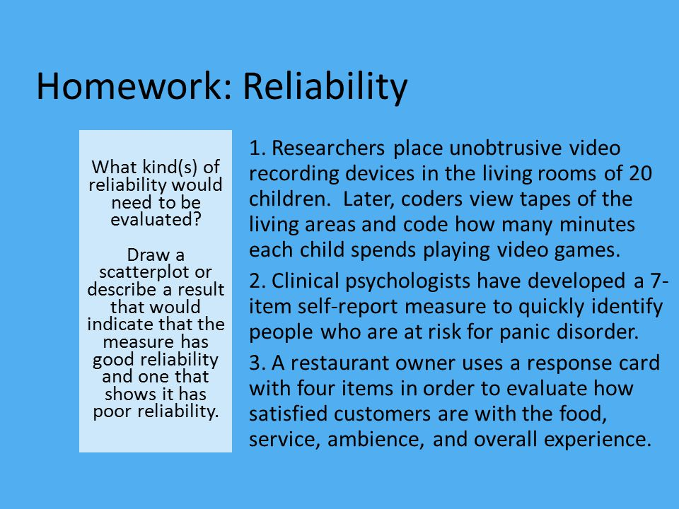 Homework: Reliability What kind(s) of reliability would need to be evaluated? Draw a scatterplot or describe a result that would indicate that the mea