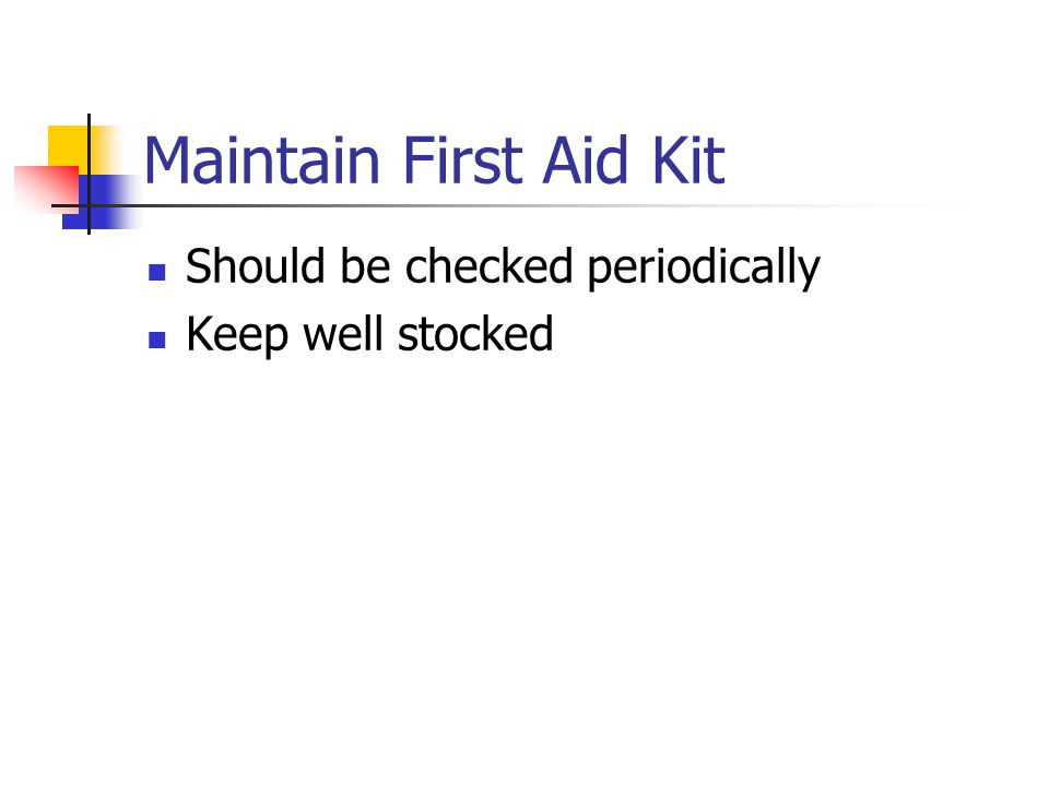 Maintain First Aid Kit Should be checked periodically Keep well stocked