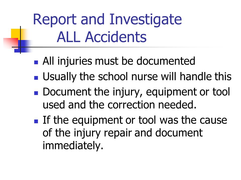 Report and Investigate ALL Accidents All injuries must be documented Usually the school nurse will handle this Document the injury, equipment or tool used and the correction needed.