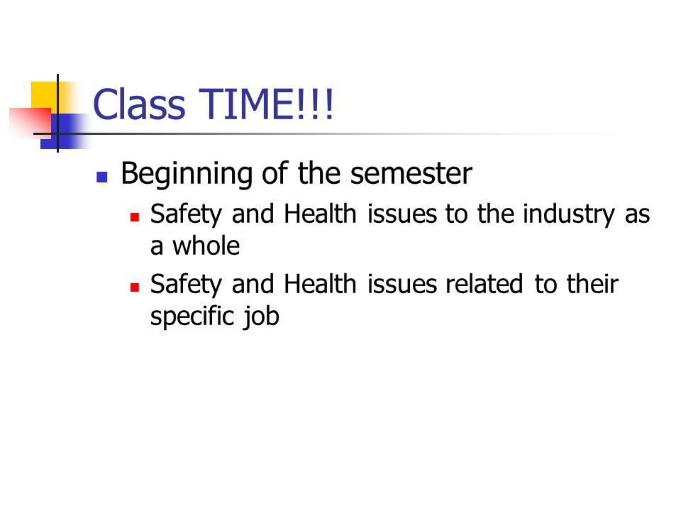 Class TIME!!! Beginning of the semester Safety and Health issues to the industry as a whole Safety and Health issues related to their specific job