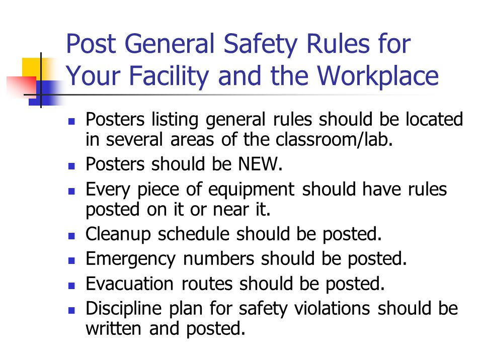 Post General Safety Rules for Your Facility and the Workplace Posters listing general rules should be located in several areas of the classroom/lab.