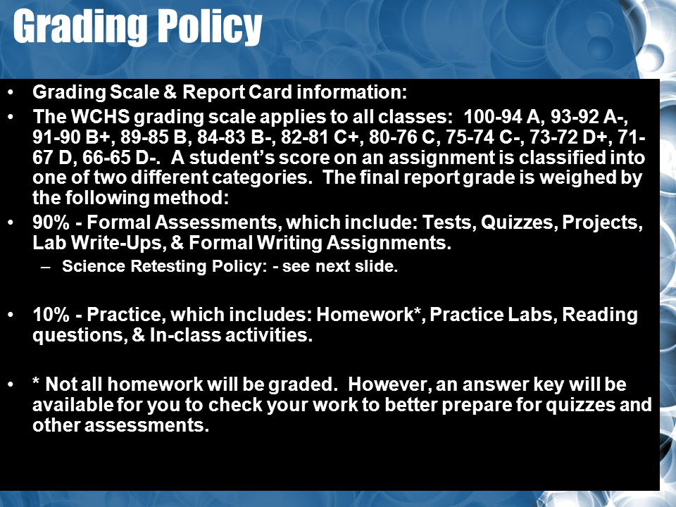 Grading Policy Grading Scale & Report Card information: The WCHS grading scale applies to all classes: 100-94 A, 93-92 A-, 91-90 B+, 89-85 B, 84-83 B-