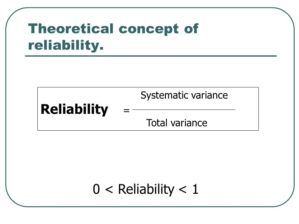 Theoretical concept of reliability. Systematic variance Reliability = Total variance 0 < Reliability < 1