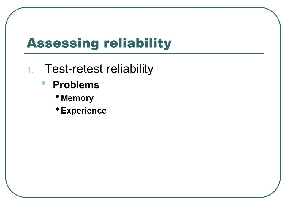 Assessing reliability 1. Test-retest reliability Problems Memory Experience