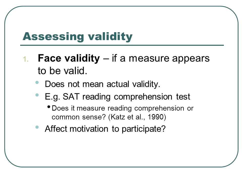 Assessing validity 1. Face validity – if a measure appears to be valid.