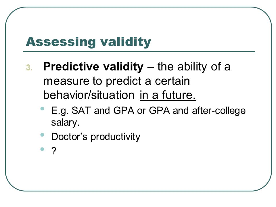 Assessing validity 3. Predictive validity – the ability of a measure to predict a certain behavior/situation in a future. E.g. SAT and GPA or GPA and
