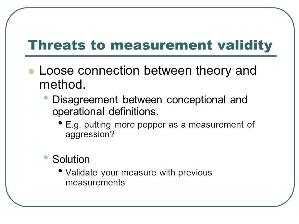 Threats to measurement validity Loose connection between theory and method.