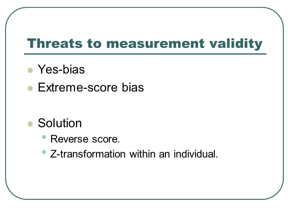 Threats to measurement validity Yes-bias Extreme-score bias Solution Reverse score. Z-transformation within an individual.