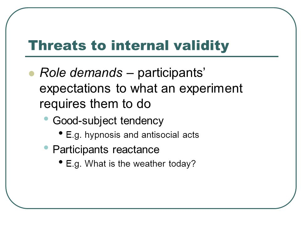 Threats to internal validity Role demands – participants' expectations to what an experiment requires them to do Good-subject tendency E.g.