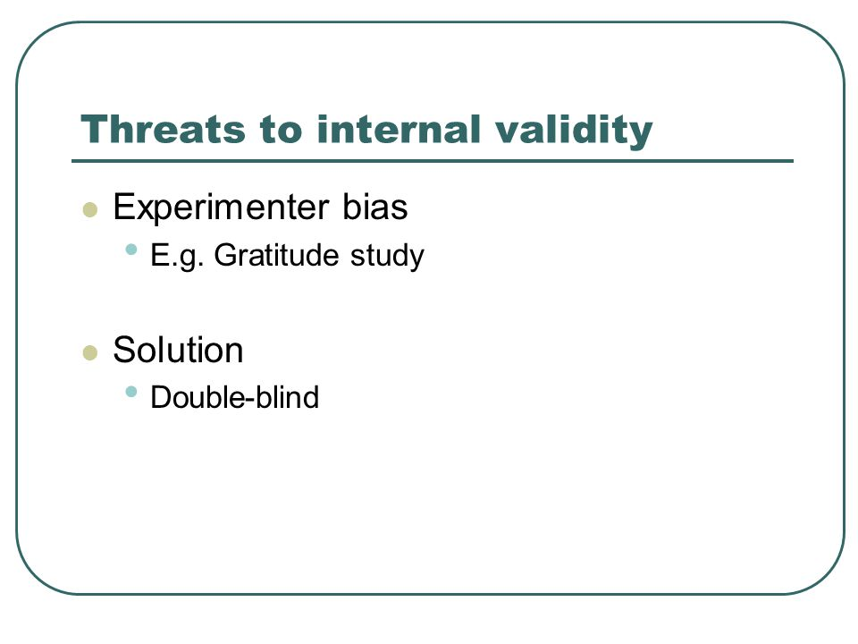 Threats to internal validity Experimenter bias E.g. Gratitude study Solution Double-blind