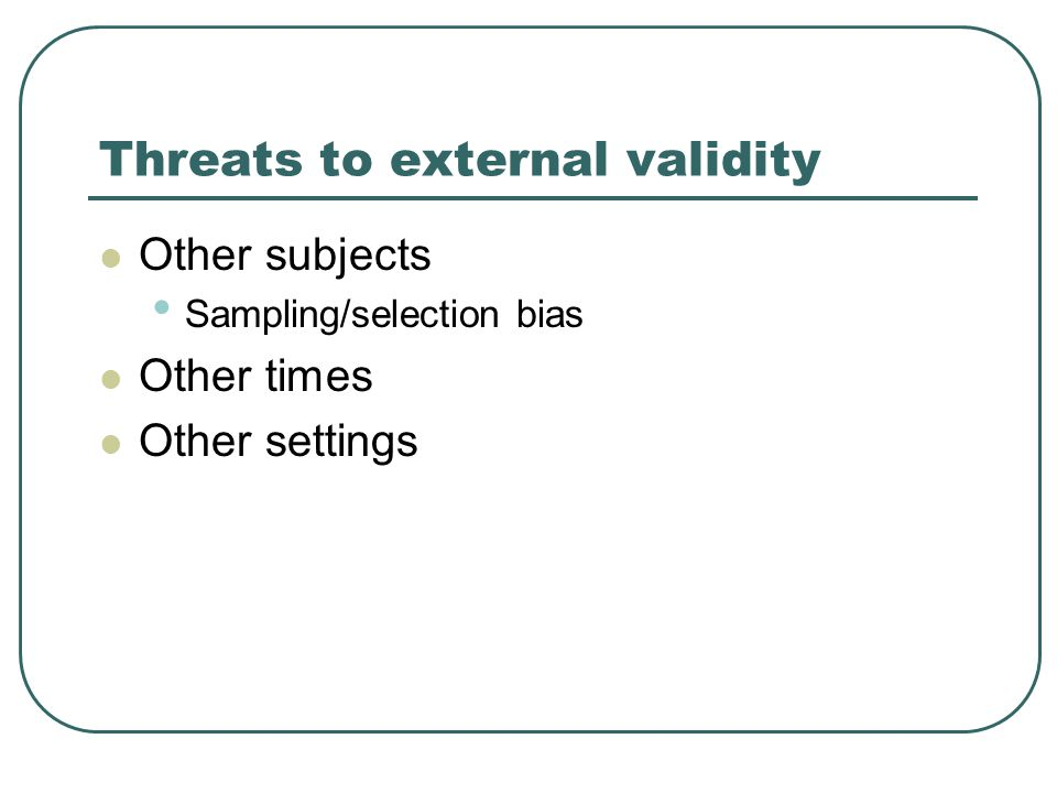 Threats to external validity Other subjects Sampling/selection bias Other times Other settings