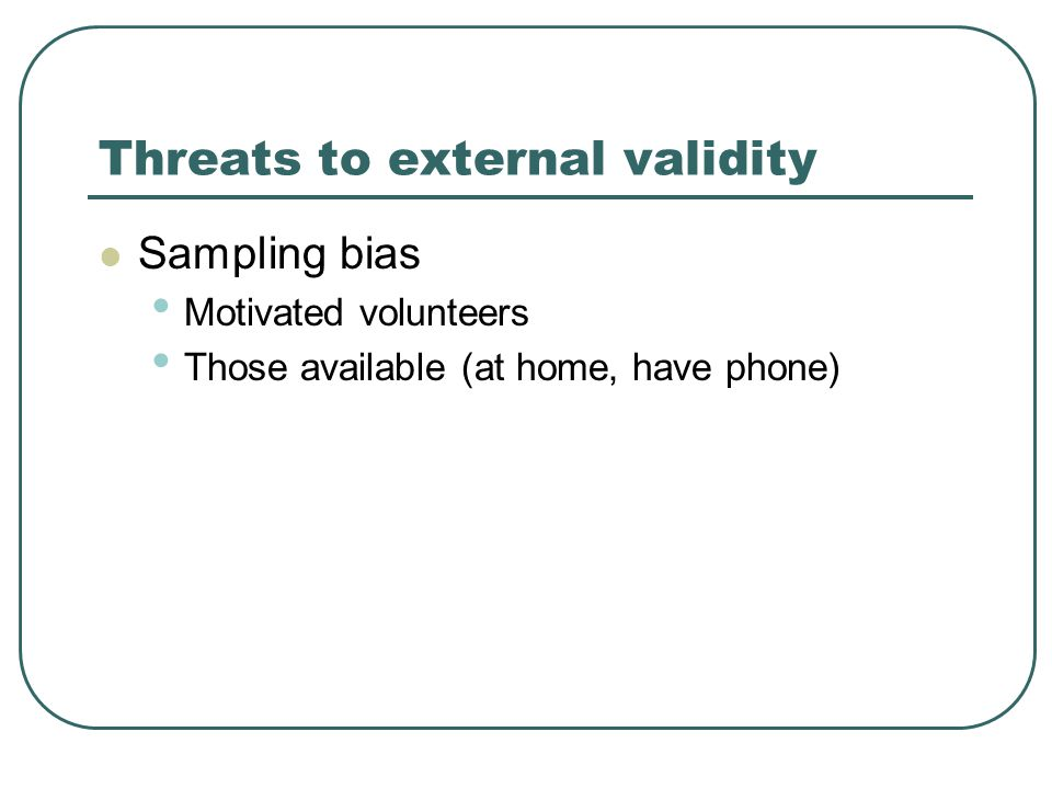 Threats to external validity Sampling bias Motivated volunteers Those available (at home, have phone)