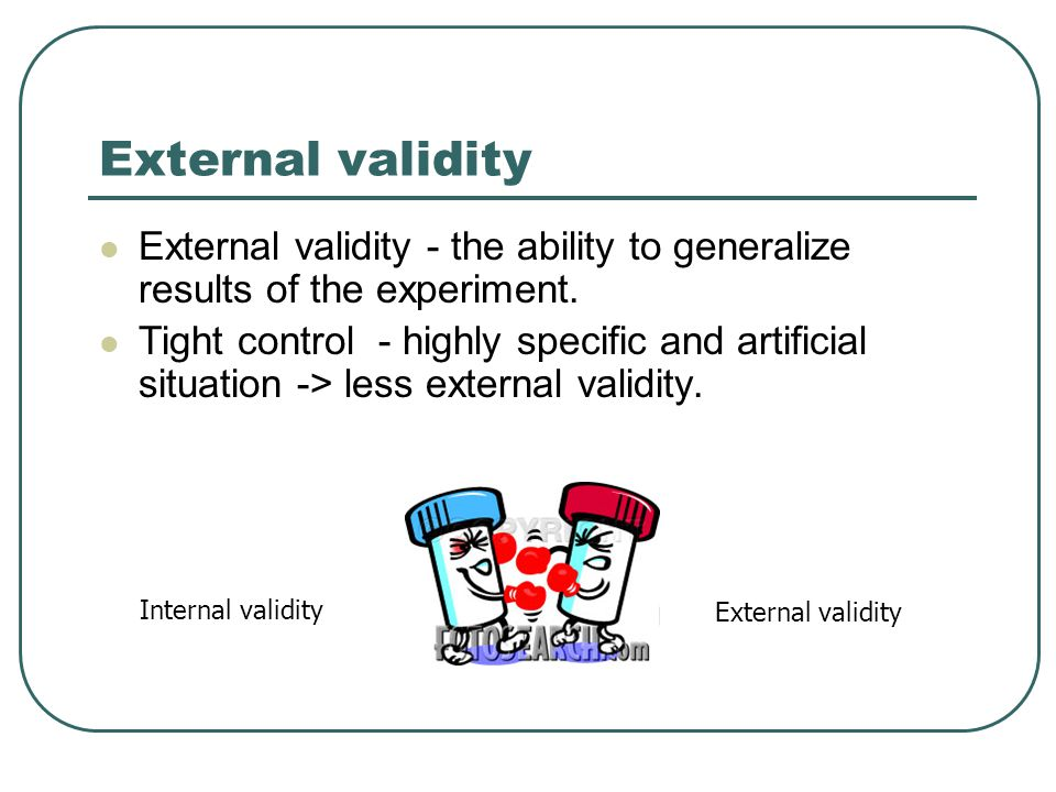 External validity External validity - the ability to generalize results of the experiment. Tight control - highly specific and artificial situation ->