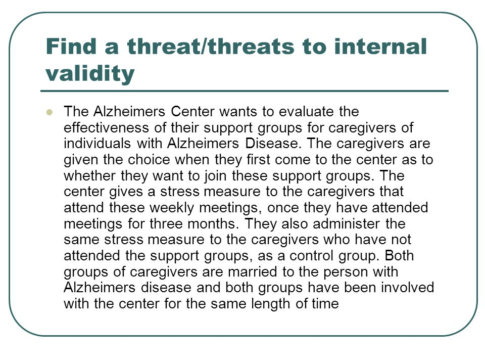 Find a threat/threats to internal validity The Alzheimers Center wants to evaluate the effectiveness of their support groups for caregivers of individuals with Alzheimers Disease.