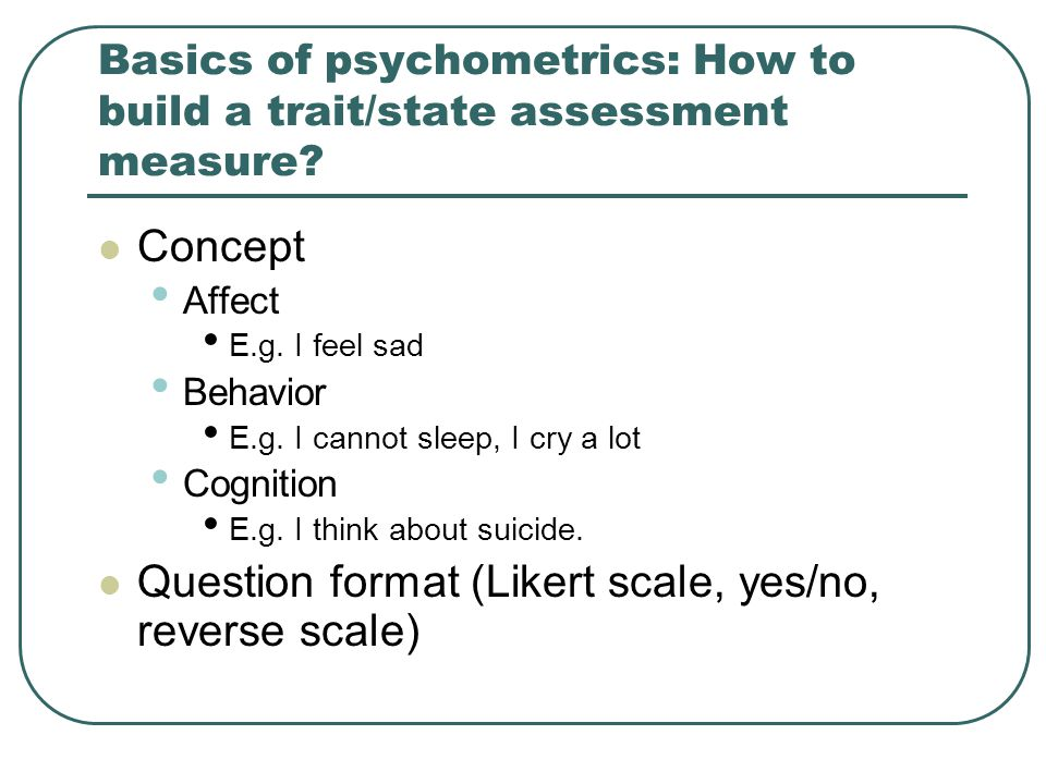 Basics of psychometrics: How to build a trait/state assessment measure? Concept Affect E.g. I feel sad Behavior E.g. I cannot sleep, I cry a lot Cogni
