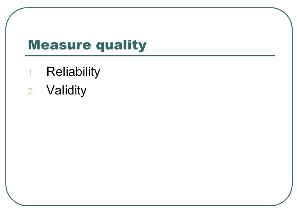 Measure quality 1. Reliability 2. Validity