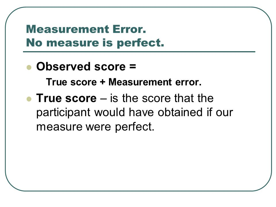 Measurement Error. No measure is perfect. Observed score = True score + Measurement error. True score – is the score that the participant would have o