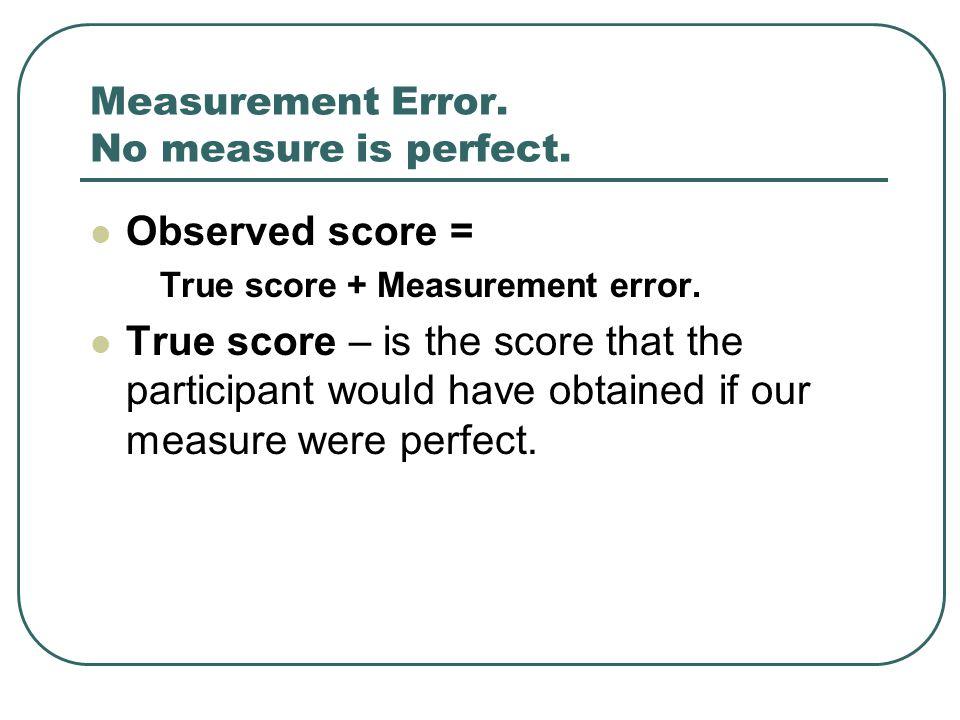 Measurement Error. No measure is perfect. Observed score = True score + Measurement error.