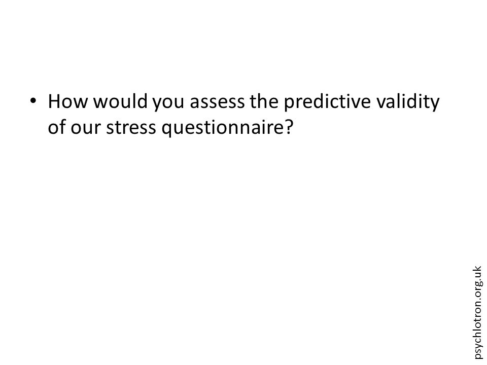 psychlotron.org.uk How would you assess the predictive validity of our stress questionnaire?