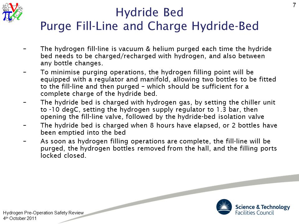 Hydrogen Pre-Operation Safety Review 4 th October 2011 7 Hydride Bed Purge Fill-Line and Charge Hydride-Bed –The hydrogen fill-line is vacuum & helium purged each time the hydride bed needs to be charged/recharged with hydrogen, and also between any bottle changes.