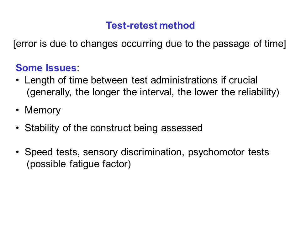 Test-retest method [error is due to changes occurring due to the passage of time] Some Issues: Length of time between test administrations if crucial
