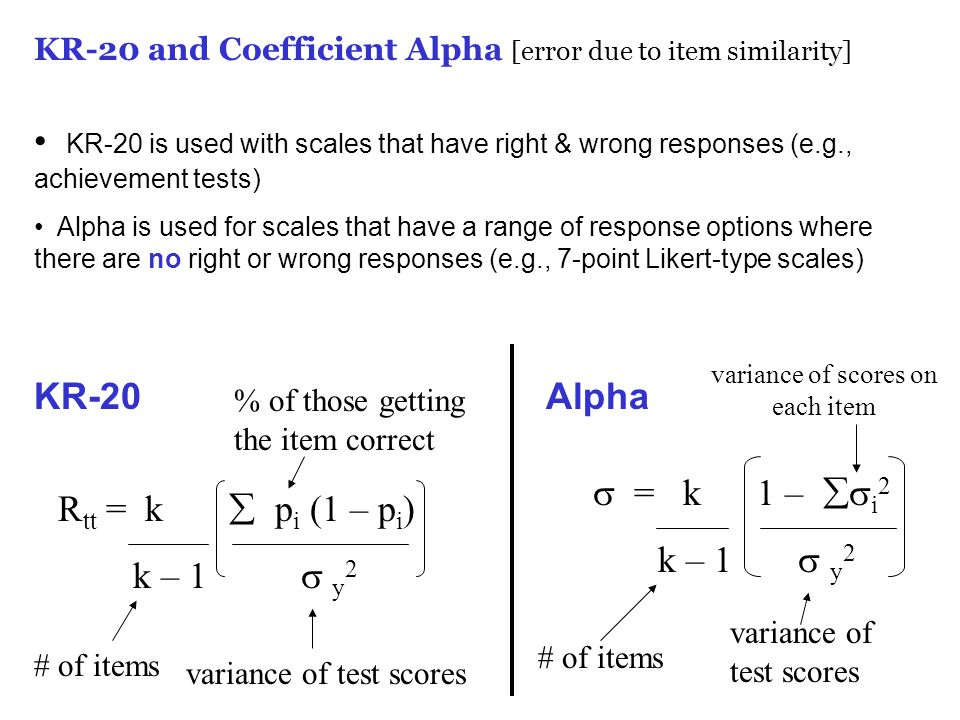 KR-20 and Coefficient Alpha [error due to item similarity] KR-20 is used with scales that have right & wrong responses (e.g., achievement tests) Alpha is used for scales that have a range of response options where there are no right or wrong responses (e.g., 7-point Likert-type scales) R tt = k  p i (1 – p i ) k – 1  y 2 # of items variance of test scores % of those getting the item correct KR-20  = k 1 –  i 2 k – 1  y 2 # of items variance of test scores variance of scores on each item Alpha