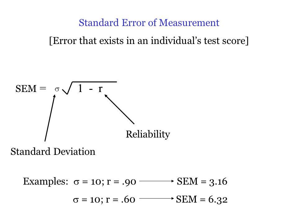 Standard Error of Measurement [Error that exists in an individual's test score] 1 - r SEM = Standard Deviation Reliability Examples:  = 10; r =.90 SEM = 3.16  = 10; r =.60 SEM = 6.32