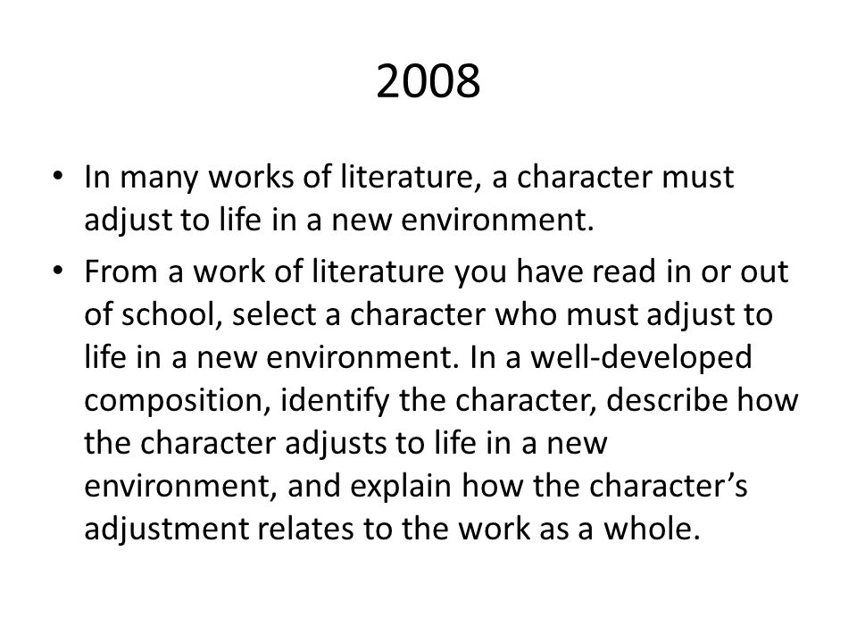 2008 In many works of literature, a character must adjust to life in a new environment. From a work of literature you have read in or out of school, s