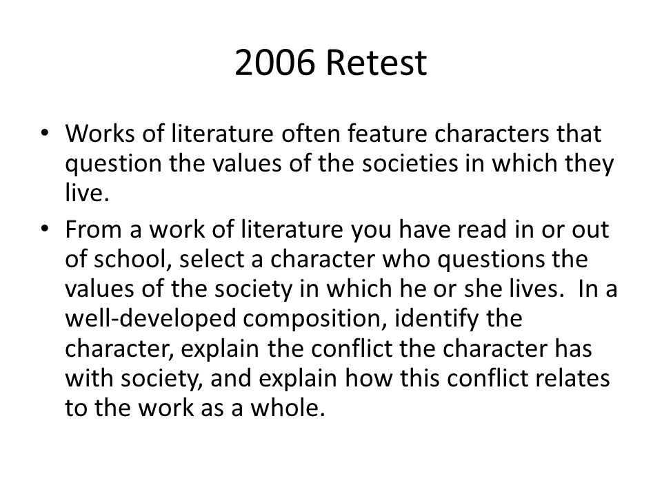 2006 Retest Works of literature often feature characters that question the values of the societies in which they live. From a work of literature you h