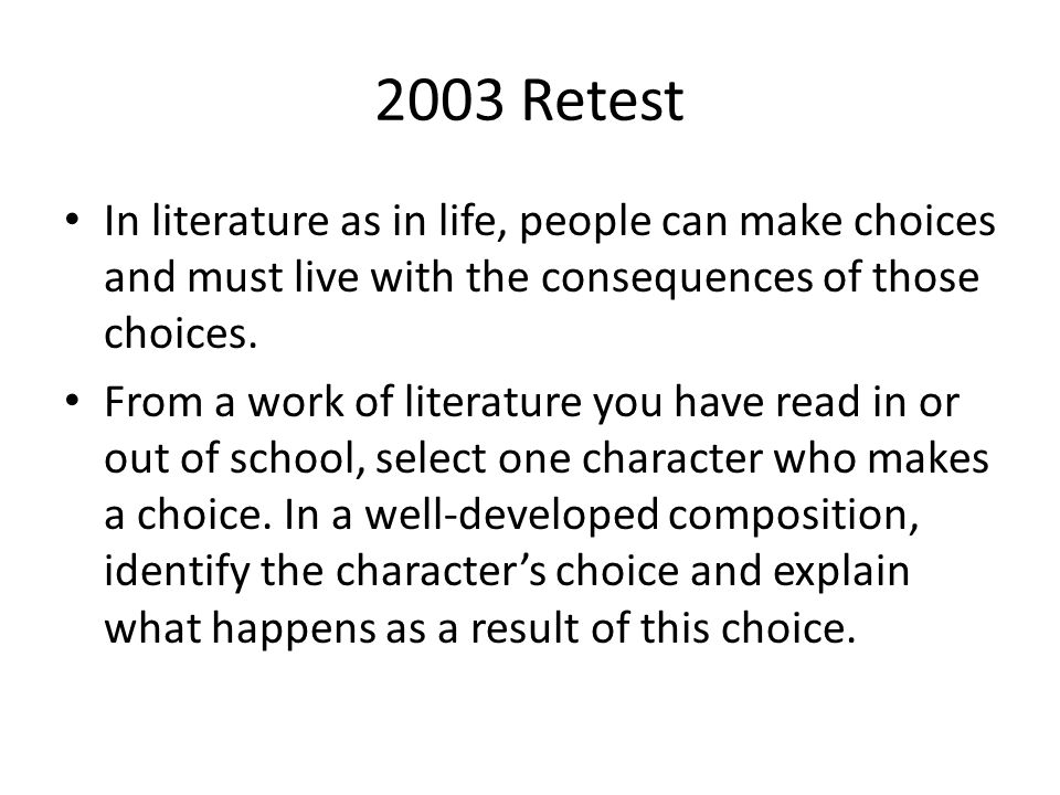 2003 Retest In literature as in life, people can make choices and must live with the consequences of those choices. From a work of literature you have