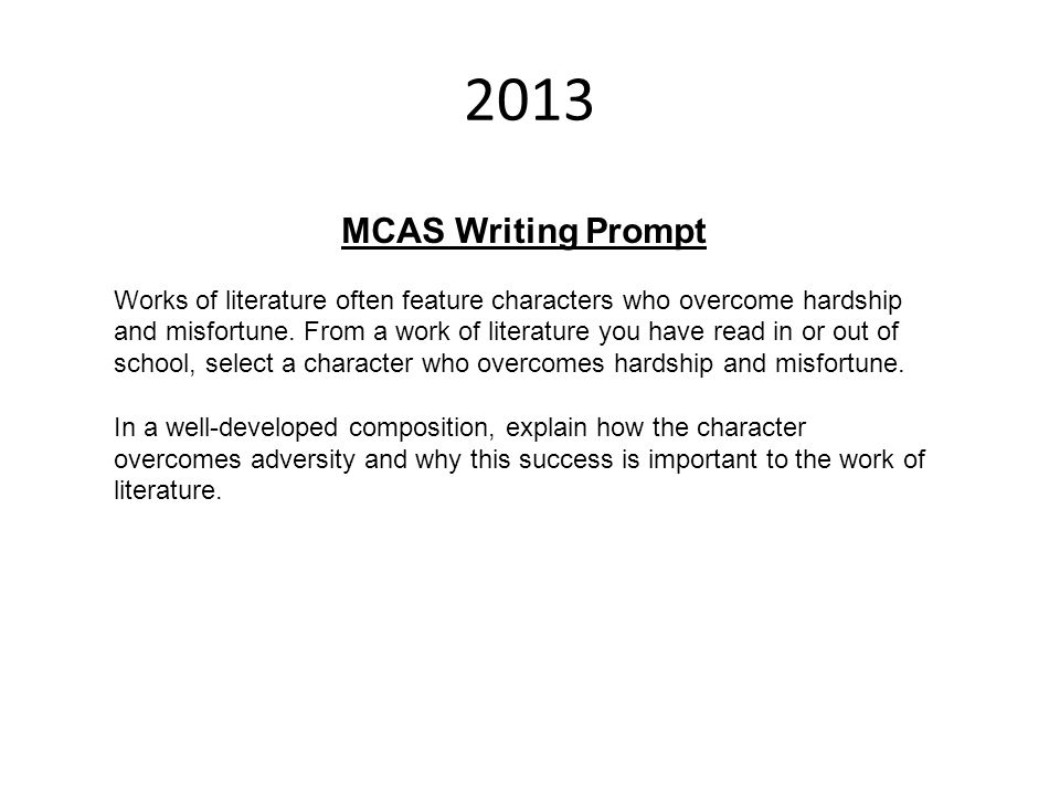 2013 MCAS Writing Prompt Works of literature often feature characters who overcome hardship and misfortune. From a work of literature you have read in
