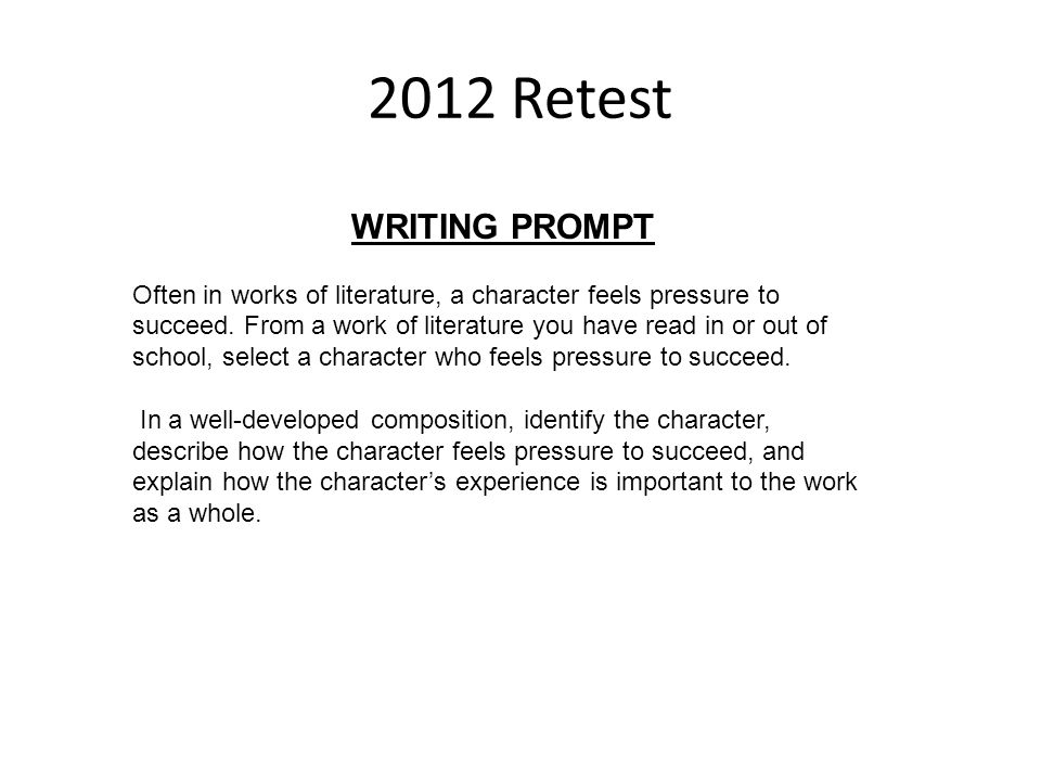 2012 Retest WRITING PROMPT Often in works of literature, a character feels pressure to succeed. From a work of literature you have read in or out of s