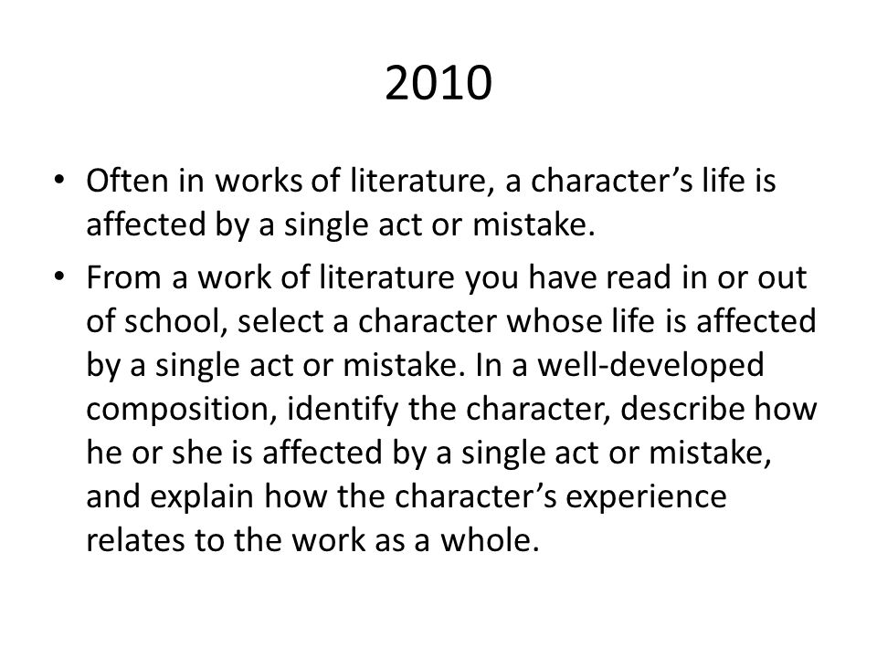 2010 Often in works of literature, a character's life is affected by a single act or mistake. From a work of literature you have read in or out of sch