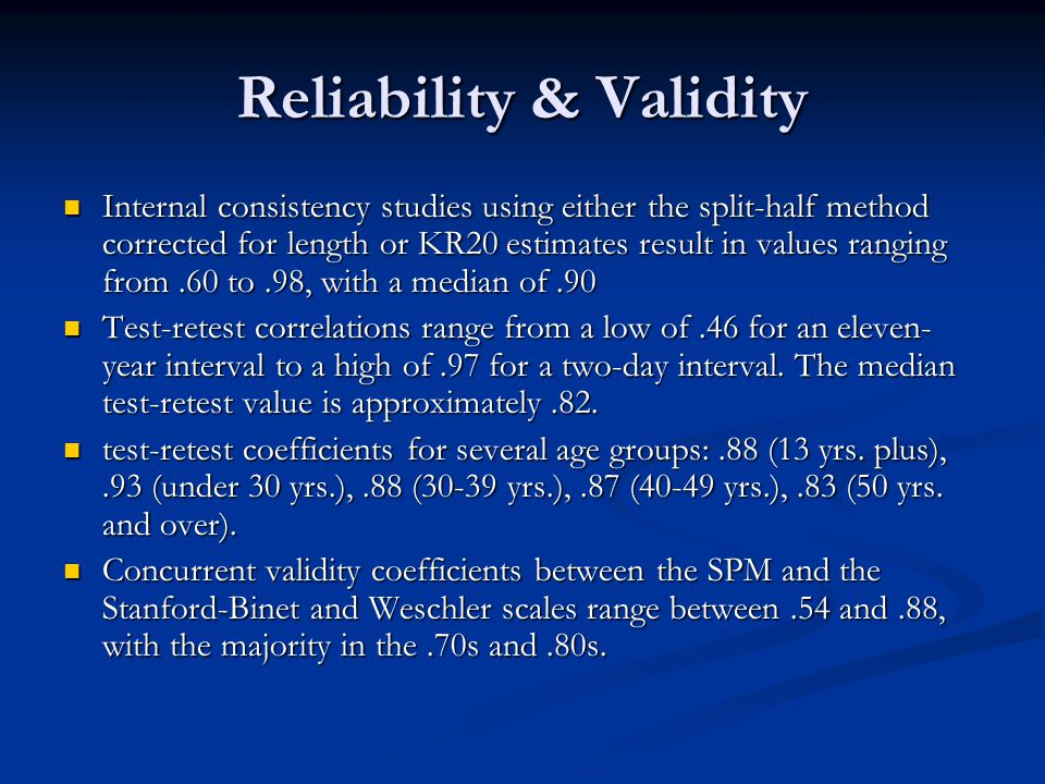 Reliability & Validity Internal consistency studies using either the split-half method corrected for length or KR20 estimates result in values ranging