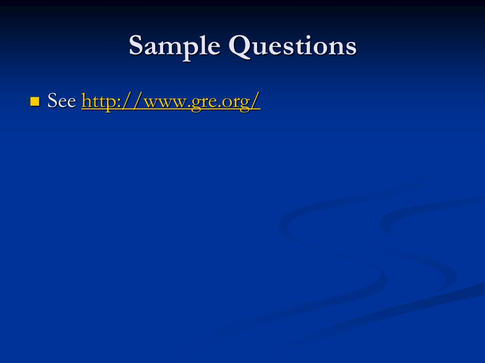 Sample Questions See http://www.gre.org/ See http://www.gre.org/http://www.gre.org/