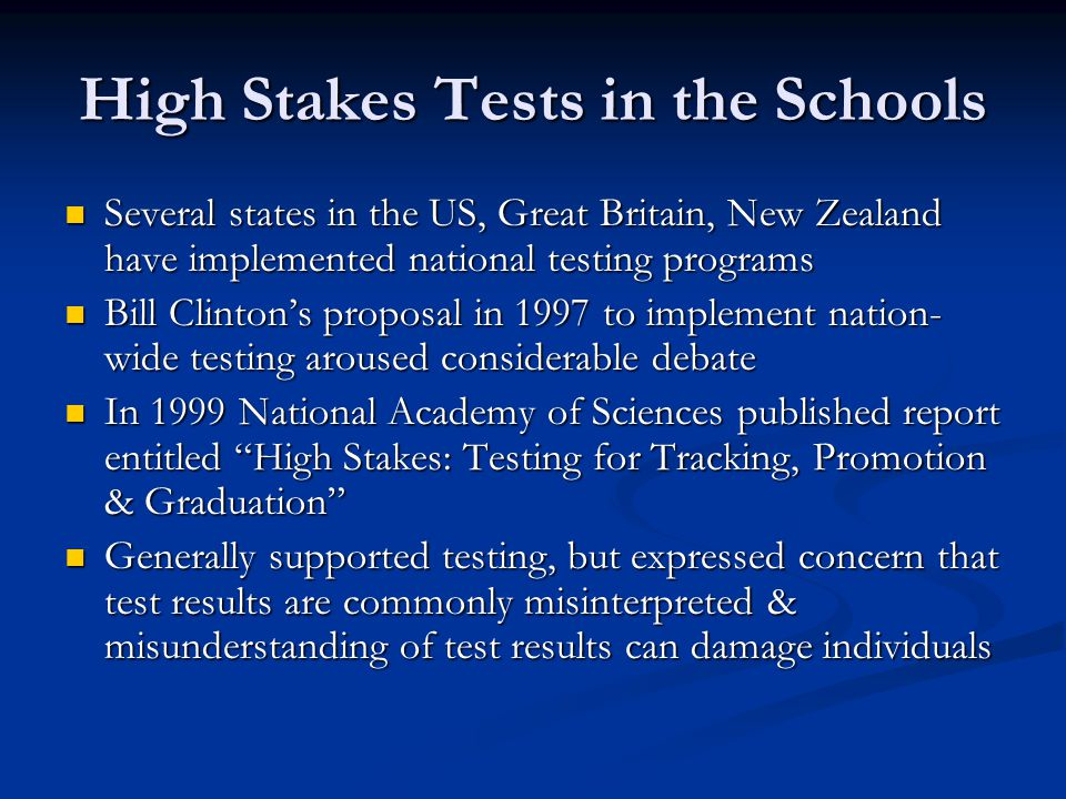 High Stakes Tests in the Schools Several states in the US, Great Britain, New Zealand have implemented national testing programs Several states in the