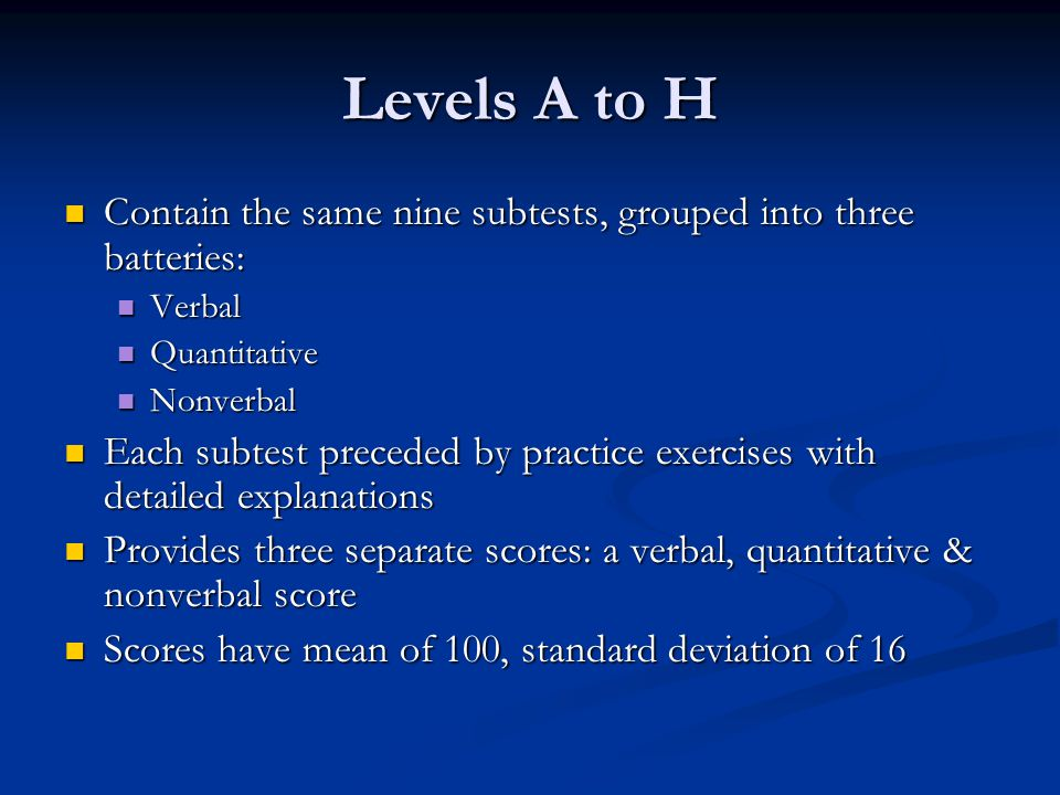 Levels A to H Contain the same nine subtests, grouped into three batteries: Contain the same nine subtests, grouped into three batteries: Verbal Verbal Quantitative Quantitative Nonverbal Nonverbal Each subtest preceded by practice exercises with detailed explanations Each subtest preceded by practice exercises with detailed explanations Provides three separate scores: a verbal, quantitative & nonverbal score Provides three separate scores: a verbal, quantitative & nonverbal score Scores have mean of 100, standard deviation of 16 Scores have mean of 100, standard deviation of 16