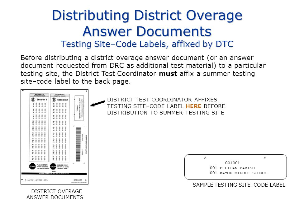 Distributing District Overage Answer Documents Testing Site–Code Labels, affixed by DTC Before distributing a district overage answer document (or an answer document requested from DRC as additional test material) to a particular testing site, the District Test Coordinator must affix a summer testing site–code label to the back page.