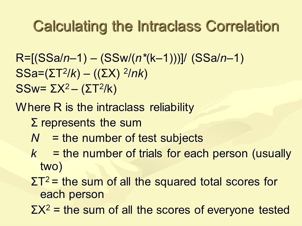 Calculating the Intraclass Correlation R=[(SSa/n–1) – (SSw/(n*(k–1)))]/ (SSa/n–1) SSa=(ΣT 2 /k) – ((ΣX) 2 /nk) SSw= ΣX 2 – (ΣT 2 /k) Where R is the in