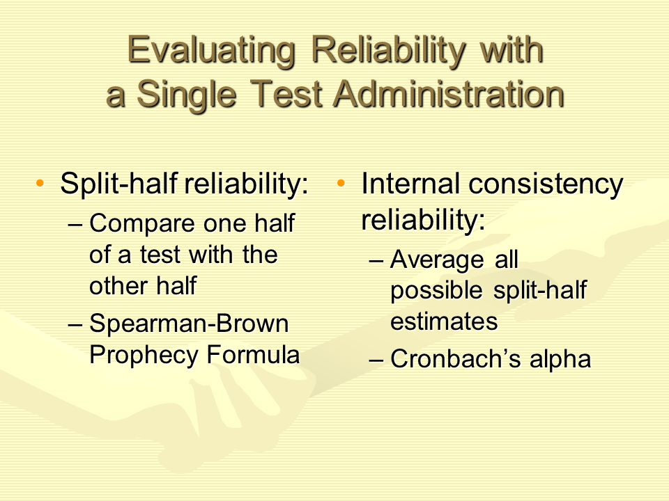 Evaluating Reliability with a Single Test Administration Split-half reliability:Split-half reliability: –Compare one half of a test with the other hal