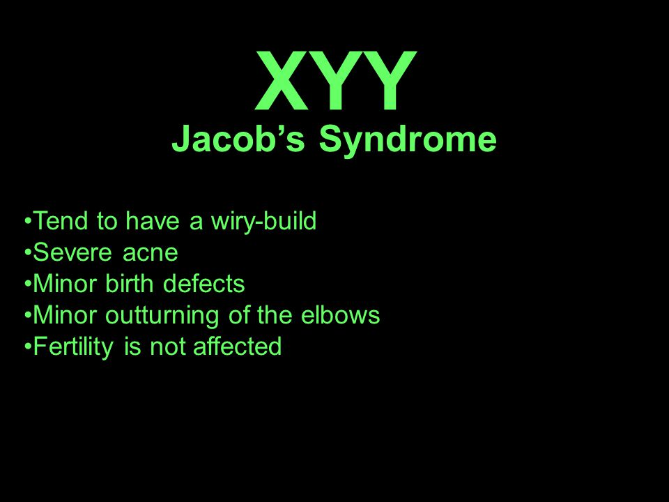 XYY Jacob's Syndrome Tend to have a wiry-build Severe acne Minor birth defects Minor outturning of the elbows Fertility is not affected