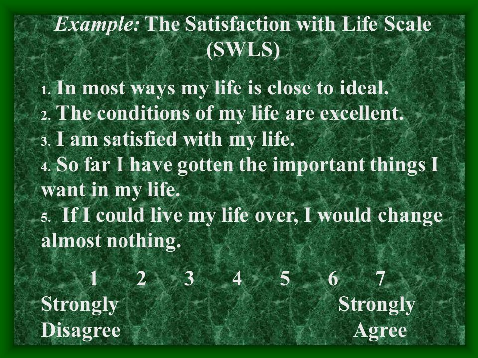 Example: The Satisfaction with Life Scale (SWLS) 1. In most ways my life is close to ideal. 2. The conditions of my life are excellent. 3. I am satisf