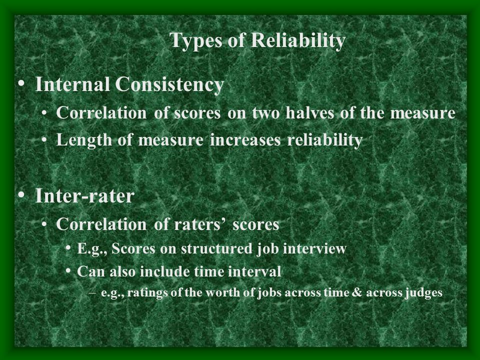 Internal Consistency Correlation of scores on two halves of the measure Length of measure increases reliability Inter-rater Correlation of raters' sco